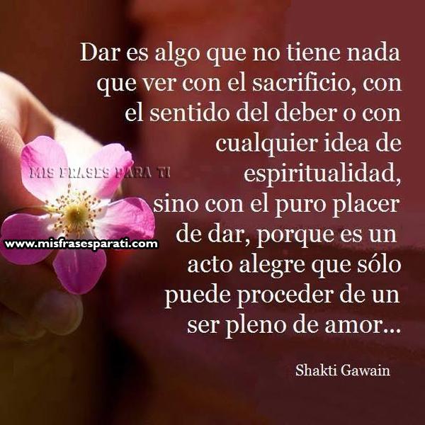 Dar es algo que no tiene nada que ver con el sacrificio, con el sentido del deber o con cualquier idea de espiritualidad, sino con el puro placer de dar, porque es un acto alegre que sólo puede proceder de en ser pleno de amor.