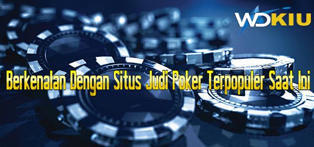 Berkenalan Dengan Situs Judi Poker Terpopuler Saat Ini