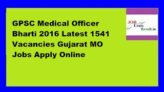 GPSC Medical Officer Bharti 2016 Latest 1541 Vacancies Gujarat MO Jobs Apply Online