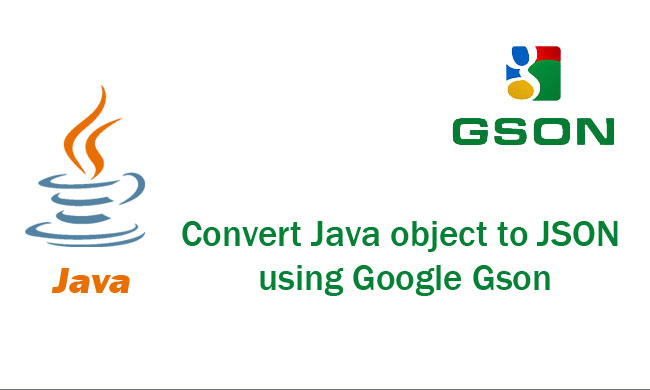 How to convert Java object to JSON using Google Gson Tutorial