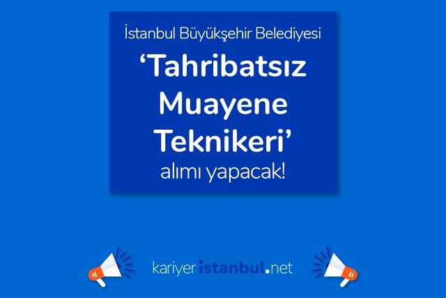 İstanbul Büyükşehir Belediyesi tahribatsız muayene teknikeri alımı yapacak. İlana kimler başvurabilir? Detaylar kariyeristanbul.net'te!