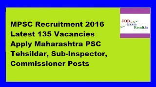 MPSC Recruitment 2016 Latest 135 Vacancies Apply Maharashtra PSC Tehsildar, Sub-Inspector, Commissioner Posts