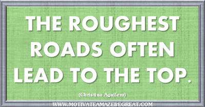 "36 Success Quotes To Motivate And Inspire You: ""The roughest roads often lead to the top."" ― Christina Aguilera"