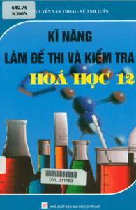 Kỹ Năng Làm Đề Thi Và Kiểm Tra Hóa Học 12 - Nguyễn Văn Thoại