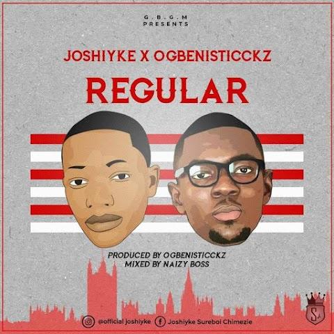 NEW MUSIC: REGULAR - JOSHIYKE X OGBENISTICCKZ