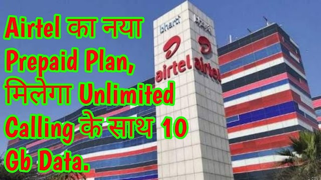 Airtel का नया Prepaid Plan, मिलेगा Unlimited Calling के साथ 10 Gb Data.