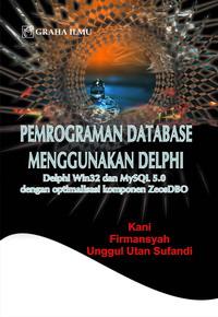 Pemrograman Database Menggunakan Delphi; Delphi Win32 dan MySQL 5.0 dengan Optimalisasi Komponen Zeos DBO