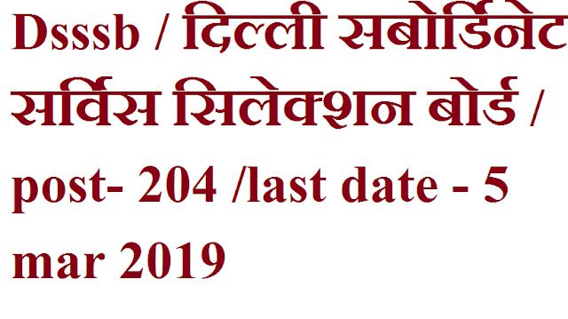 Dsssb / दिल्ली सबोर्डिनेट सर्विस सिलेक्शन बोर्ड / post- 204 /last date - 5 mar 2019