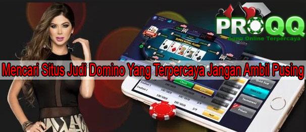 Mencari Situs Judi Domino Yang Terpercaya Jangan Ambil Pusing