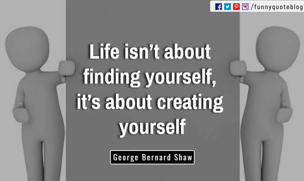 �Life isn�t about finding yourself, it�s about creating yourself.� ? George Bernard Shaw Quote