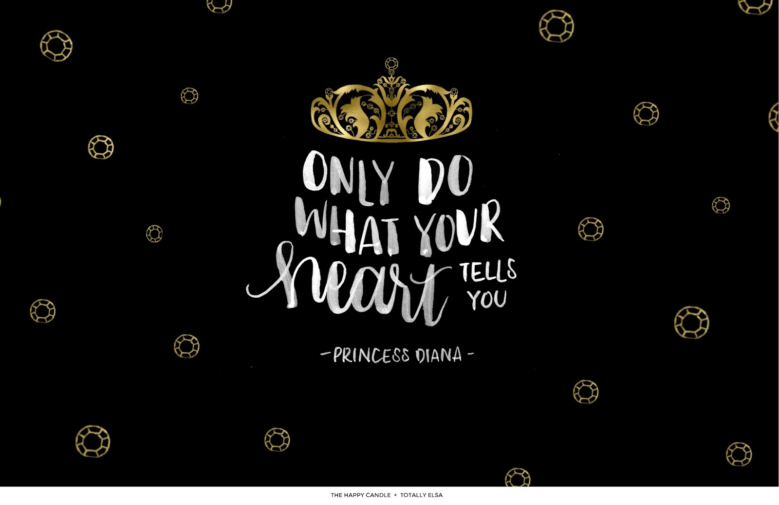 Free Downloadable Desktop, Phone Wallpaper / Quote by Princess Diana / Also comes in white. / Created by The Happy Candle and Totally Elsa / Lady Diana Spencer, follow your heart, black, gold