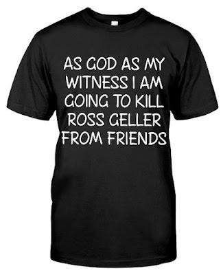 I Am Going To Kill Ross Geller From Friends T Shirts Hoodie Sweatshirt