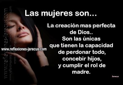 Las mujeres son la creación mas perfecta de Dios, son las únicas que tienen la capacidad de perdonar todo, concebir hijos, y cumplir el rol de madre..