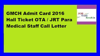 GMCH Admit Card 2016 Hall Ticket OTA / JRT Para Medical Staff Call Letter