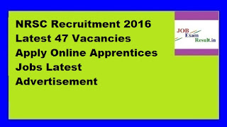 NRSC Recruitment 2016 Latest 47 Vacancies Apply Online Apprentices Jobs Latest Advertisement