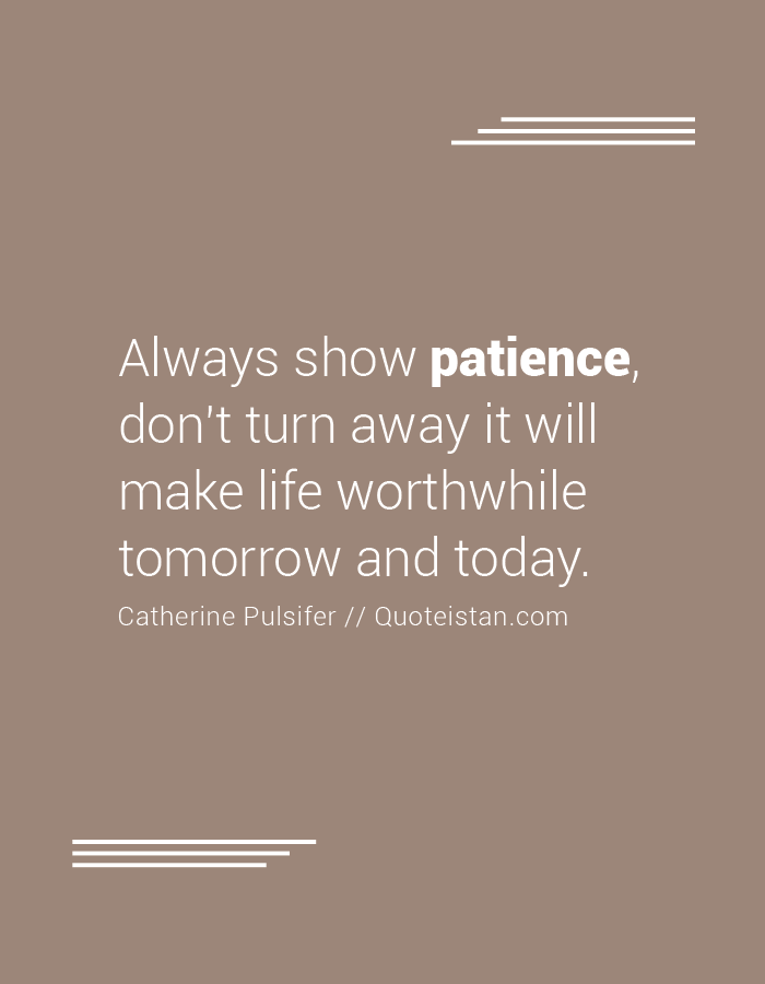 Always show patience, don't turn away it will make life worthwhile tomorrow and today.