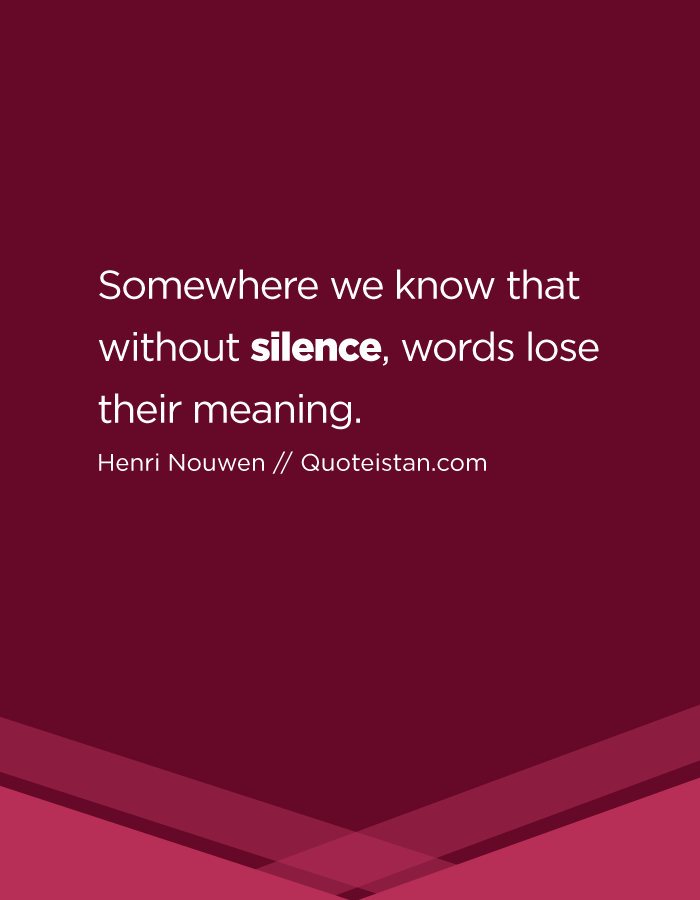 Somewhere we know that without silence, words lose their meaning.