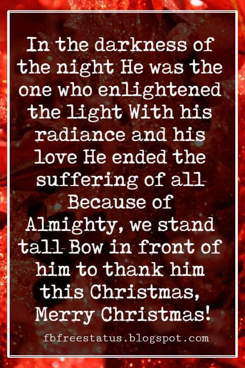 Christmas Blessings, In the darkness of the night He was the one who enlightened the light With his radiance and his love He ended the suffering of all Because of Almighty, we stand tall Bow in front of him to thank him this Christmas, Merry Christmas!