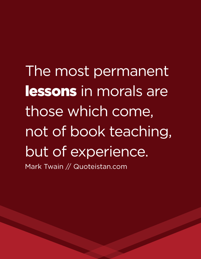 The most permanent lessons in morals are those which come, not of book teaching, but of experience.