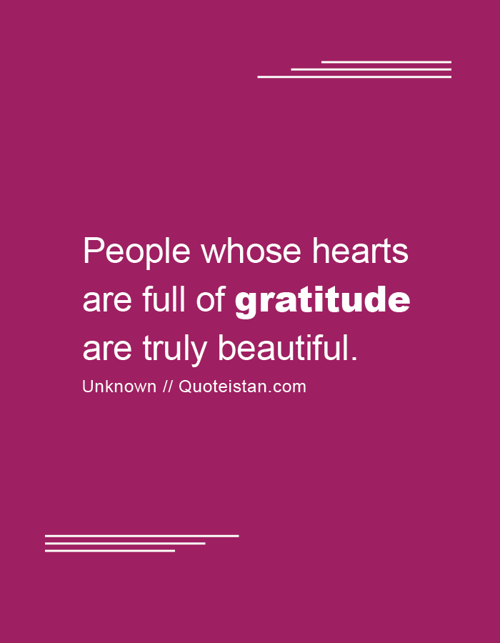 People whose hearts are full of gratitude are truly beautiful.
