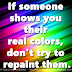 If someone shows you their real colors, don't try to repaint them.