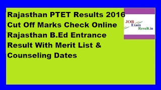 Rajasthan PTET Results 2016 Cut Off Marks Check Online Rajasthan B.Ed Entrance Result With Merit List & Counseling Dates
