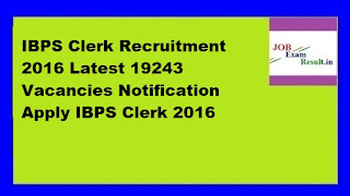 IBPS Clerk Recruitment 2016 Latest 19243 Vacancies Notification Apply IBPS Clerk 2016