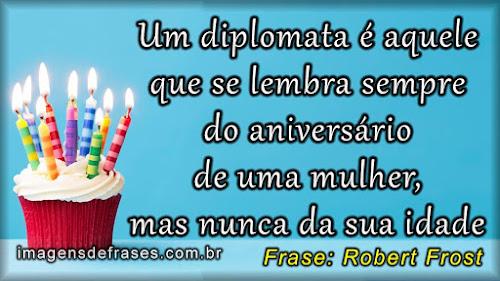 Um diplomata é aquele que se lembra sempre do aniversário de uma mulher, mas nunca da sua idade