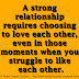 A strong relationship requires choosing to love each other, even in those moments when you struggle to like each other.