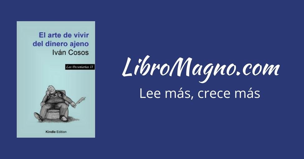 LibroMagno.com: [Reseña] El arte de vivir del dinero ajeno – Iván Cosos