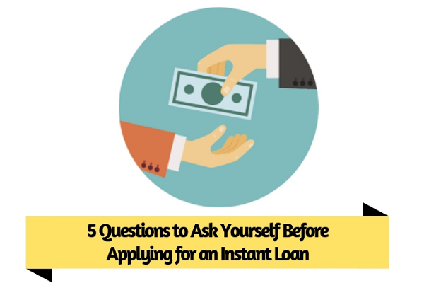 5 Questions to Ask Yourself Before Applying for an Instant Loan