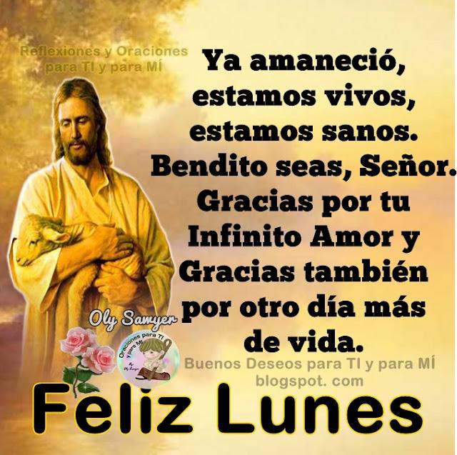Ya amaneció, estamos vivos, estamos sanos. Bendito seas, Señor. Gracias por tu infinito Amor y Gracias también por otro día más de vida.  FELIZ LUNES