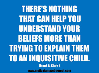 "Featured in our 25 Inspirational Quotes About Beliefs article: ""There's nothing that can help you understand your beliefs more than trying to explain them to an inquisitive child."" - Frank A. Clark"