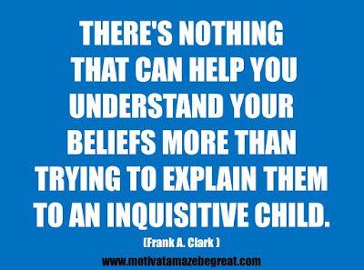 """25 Belief Quotes For Self-Improvement And Success: """"There's nothing that can help you understand your beliefs more than trying to explain them to an inquisitive child."""" - Frank A. Clark"""