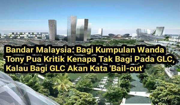 Bandar Malaysia: Bagi Kumpulan Wanda Tony Pua Kritik Kenapa Tak Bagi Pada GLC, Kalau Bagi GLC Akan Kata 'Bail-out'