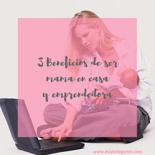 3 Beneficios de ser mamá en casa y emprendedora