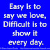 Easy is to say we love, Difficult is to show it every day.