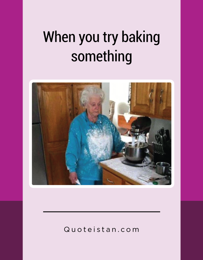 When you try baking something.