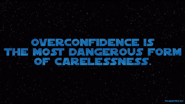Overconfidence is the most dangerous form of carelessness.
