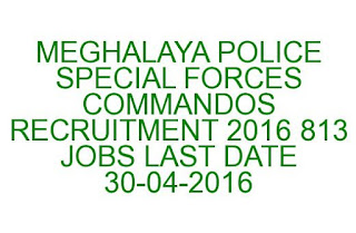 MEGHALAYA POLICE SPECIAL FORCES CONSTABLE/COMMANDOS RECRUITMENT 2016 813 JOBS LAST DATE 30-04-2016