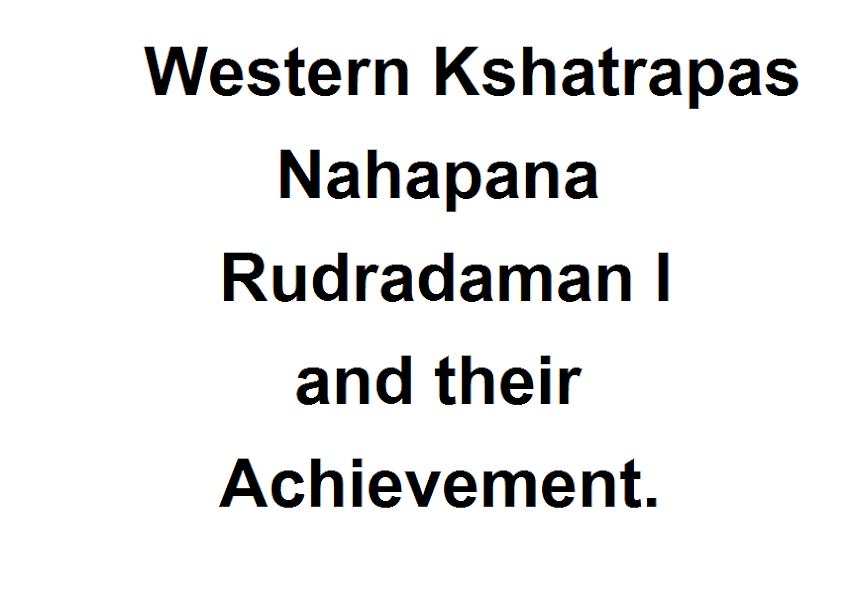 Western Kshatrapas- Nahapana, Rudradaman I and their Achievement.