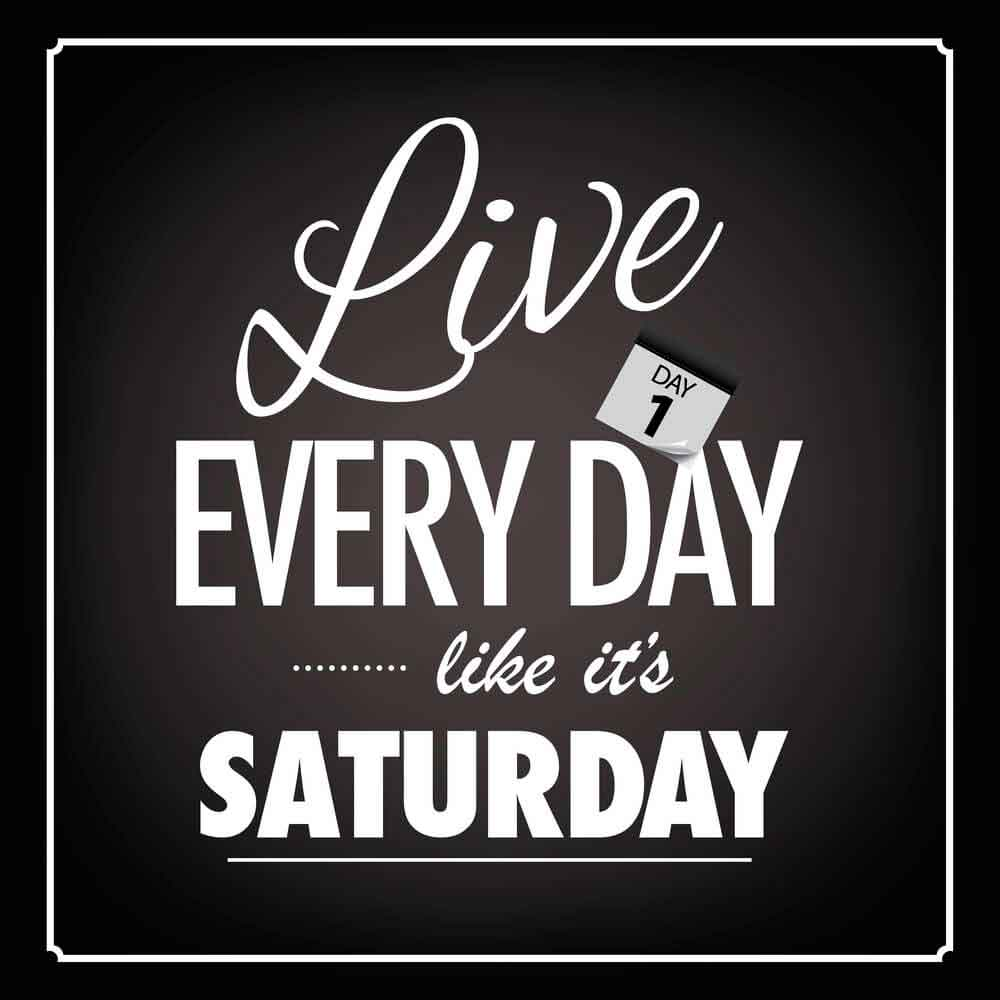 Live everyday like it's saturday.