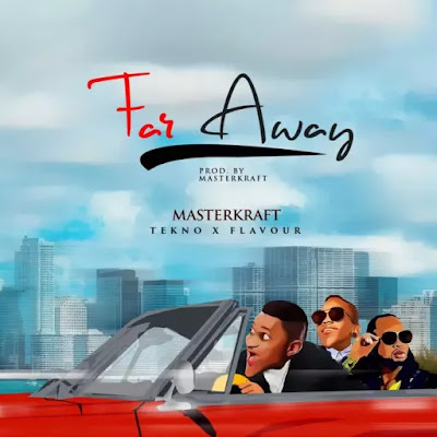 Masterkraft ft. Tekno X Flavour – Far Away [Video]