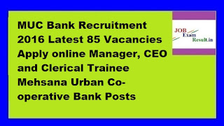 MUC Bank Recruitment 2016 Latest 85 Vacancies Apply online Manager, CEO and Clerical Trainee Mehsana Urban Co-operative Bank Posts