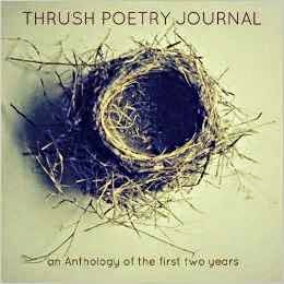 http://www.amazon.com/Thrush-Poetry-Journal-Anthology-first/dp/1497458870/ref=sr_1_1?s=books&ie=UTF8&qid=1398705274&sr=1-1&keywords=thrush+anthology