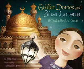 Golden Domes and Silver Lanterns: A Muslim Book of Colors by Hena Khan