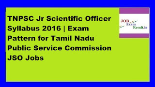 TNPSC Jr Scientific Officer Syllabus 2016 | Exam Pattern for Tamil Nadu Public Service Commission JSO Jobs