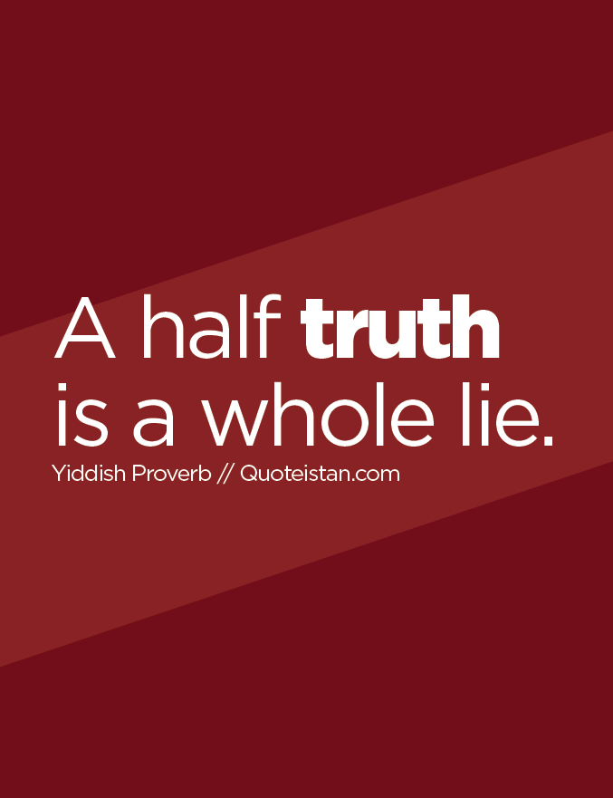 A half truth is a whole lie.