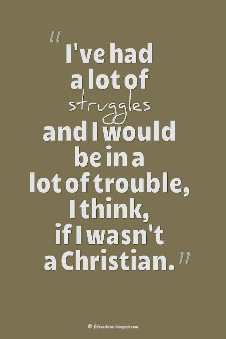 �I've had a lot of struggles and I would be in a lot of trouble, I think, if I wasn't a Christian.� ? Victoria Jackson Quotes About struggle