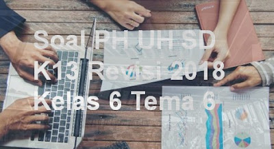Soal PH UH SD K13 Revisi 2018 Kelas 6 Tema 6